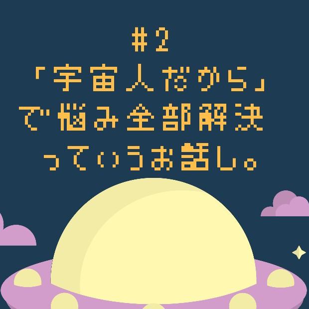 #2 「宇宙人だから」で悩み全部解決♡っていうお話し。