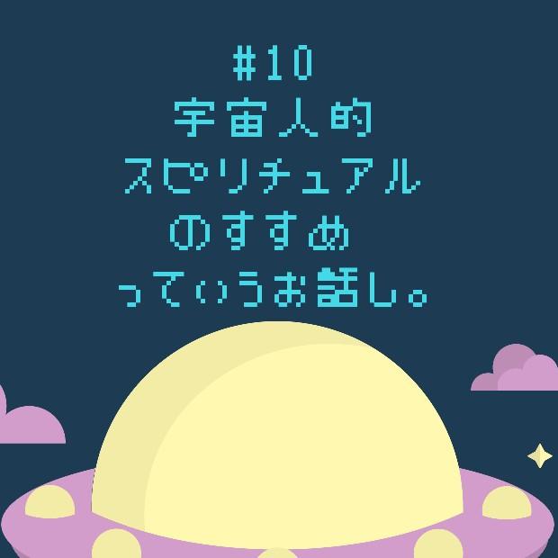 #10 宇宙人的スピリチュアルのすすめ♡っていうお話し。
