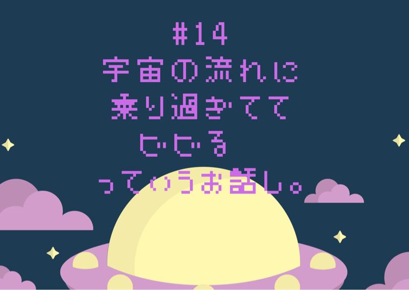 #14 宇宙の流れに乗り過ぎててビビる♡っていうお話。