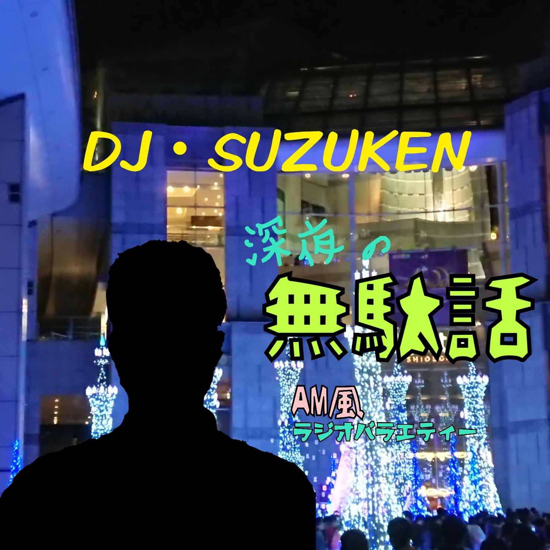 【番組からのお知らせ】DJ・SUZUKEN深夜の無駄話