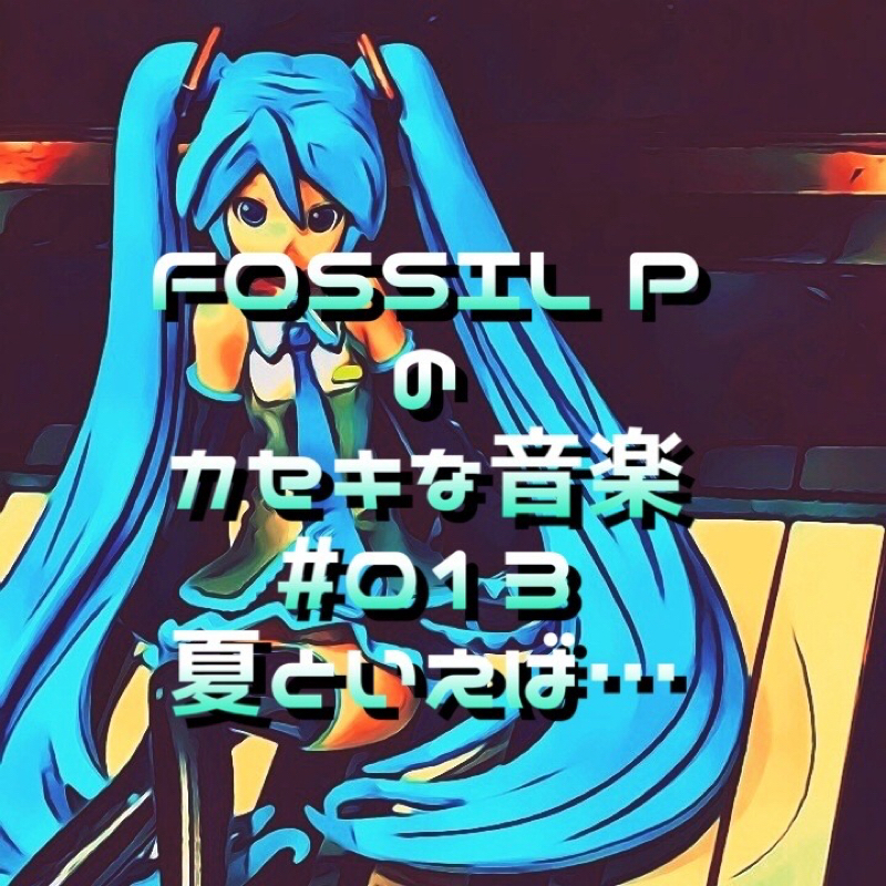 FOSSIL Pのカセキな音楽 #013 夏といえば…