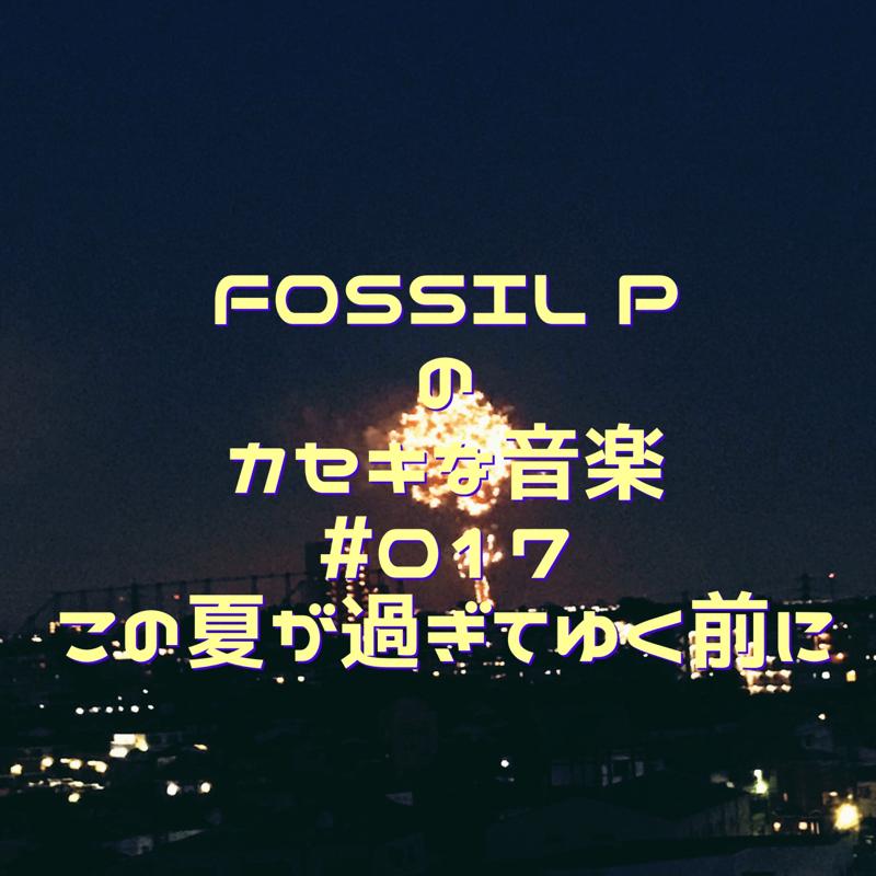 FOSSIL Pのカセキな音楽#017 この夏が過ぎてゆく前に