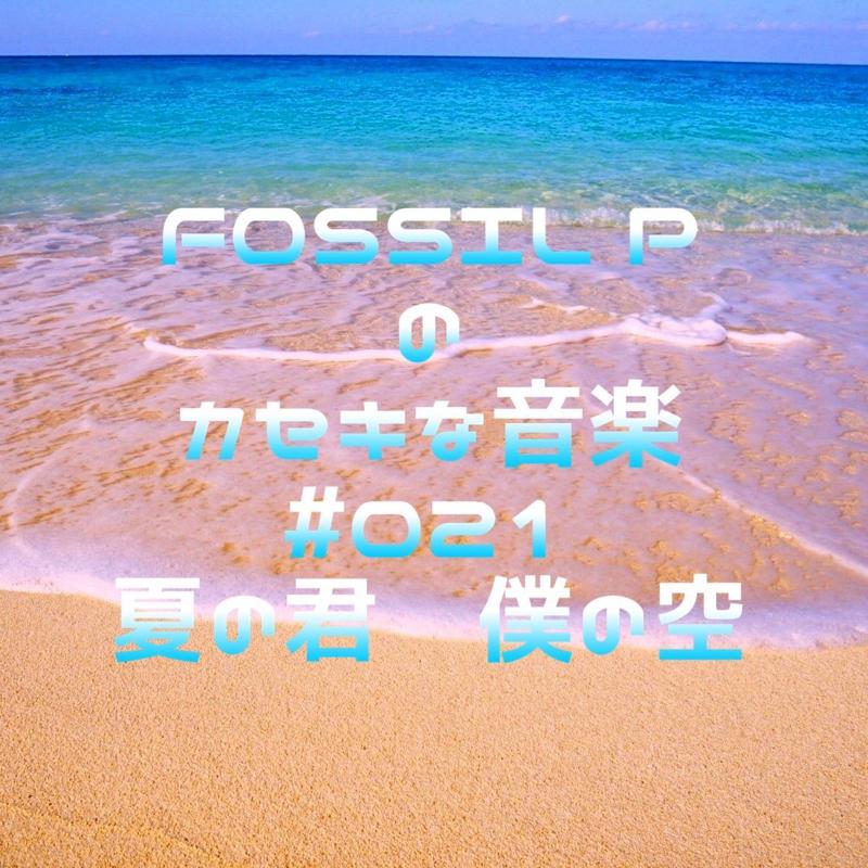 FOSSIL Pのカセキな音楽 #021  夏の君 僕の空