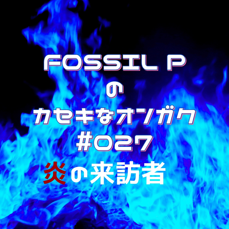 FOSSIL Pのカセキなオンガク #027 炎の来訪者