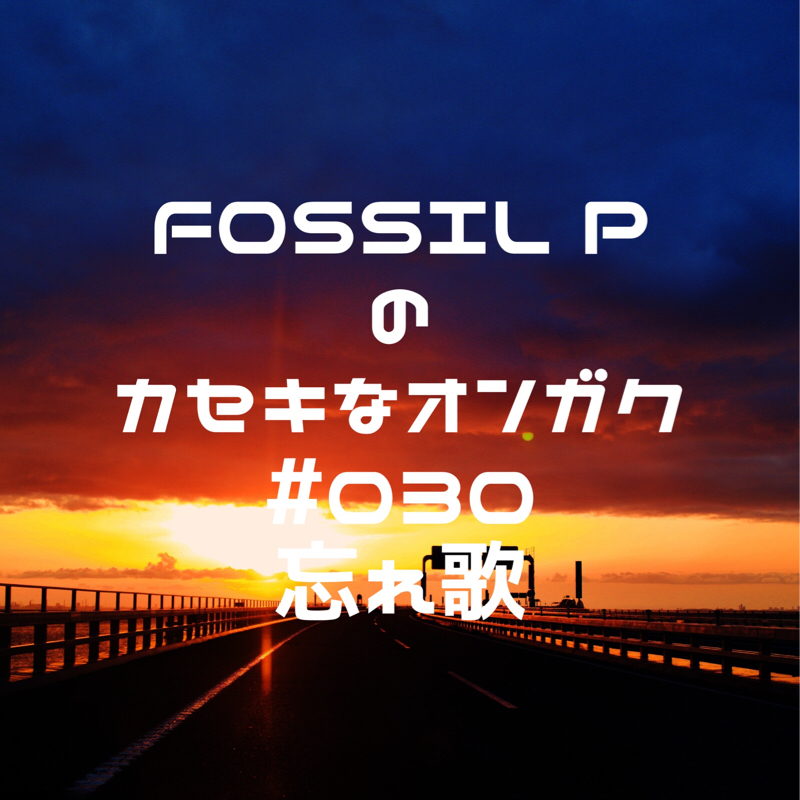 FOSSIL Pのカセキなオンガク #030  忘れ歌