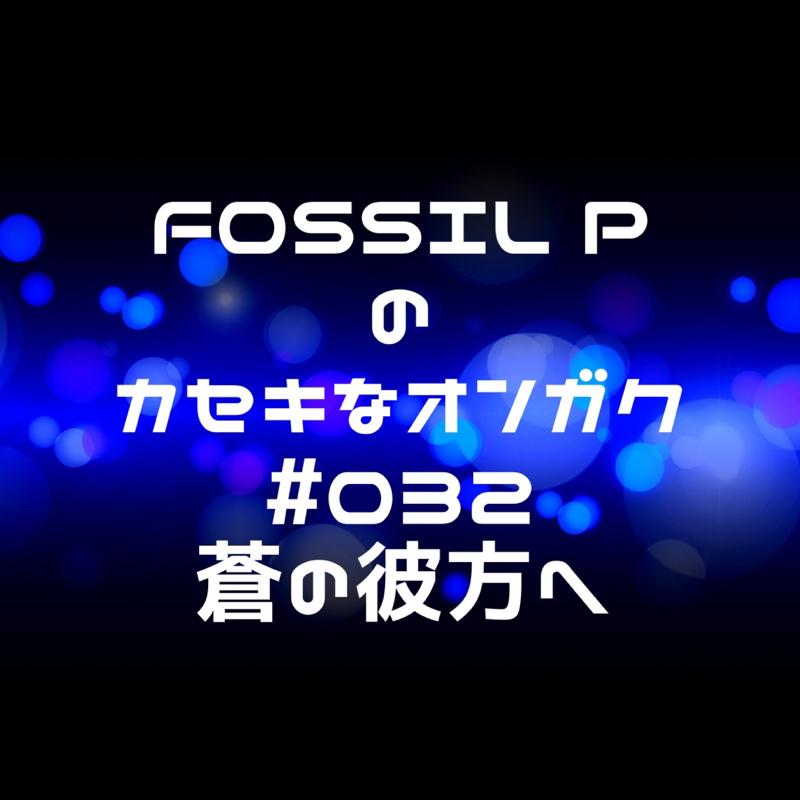 FOSSIL Pのカセキなオンガク #032  蒼の彼方へ