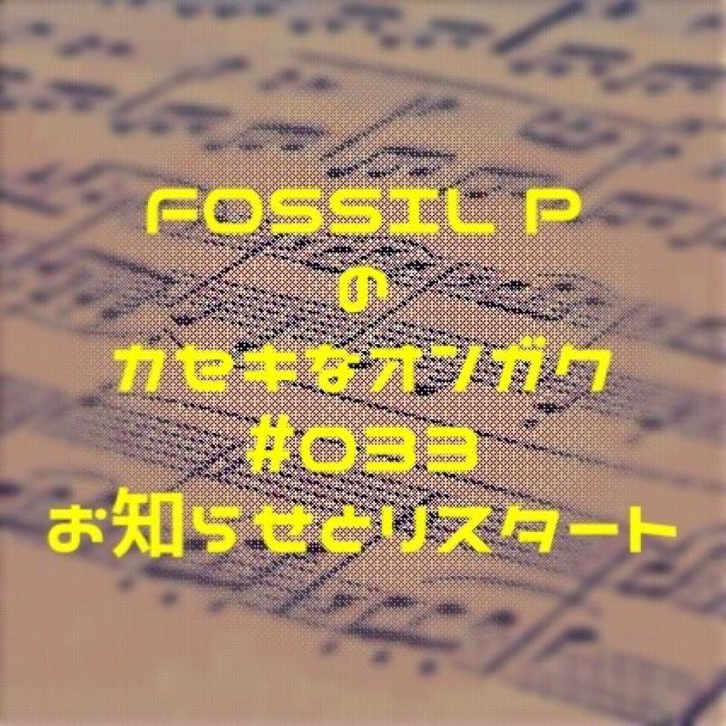 FOSSIL Pのカセキなオンガク #033 お知らせとリスタート