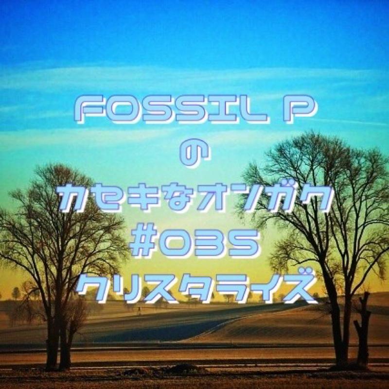 FOSSIL Pのカセキなオンガク #035  クリスタライズ