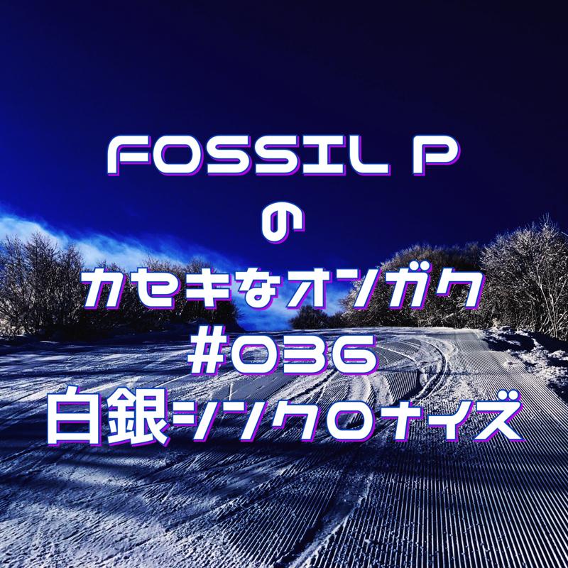FOSSIL Pのカセキなオンガク #036   白銀シンクロナイズ