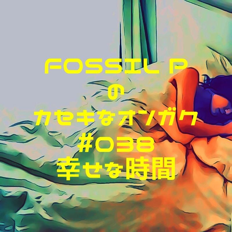 FOSSIL Pのカセキなオンガク #038 幸せな時間