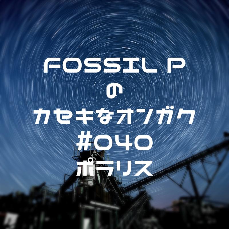 FOSSIL Pのカセキなオンガク #040   ポラリス