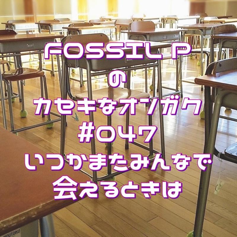 FOSSIL Pのカセキなオンガク #047  いつかまたみんなで会えるときは