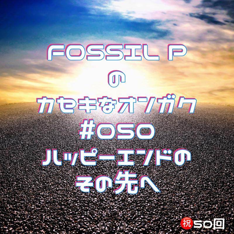 FOSSIL Pのカセキなオンガク #050   ハッピーエンドのその先へ