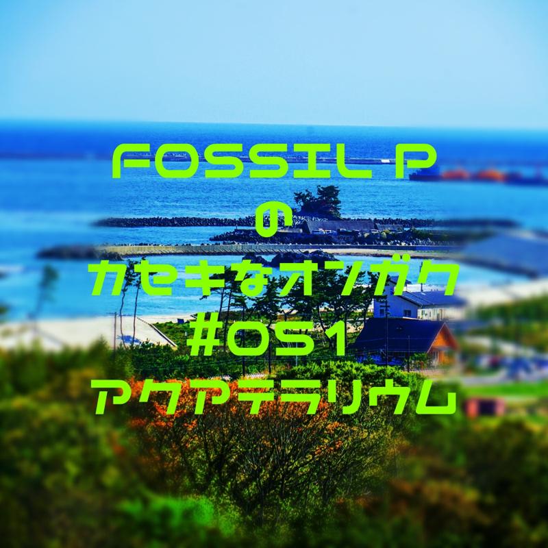 FOSSIL Pのカセキなオンガク #051   アクアテラリウム