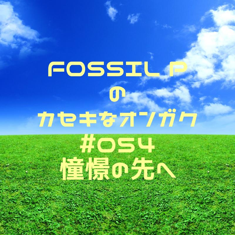 FOSSIL Pのカセキなオンガク #054   憧憬の先へ
