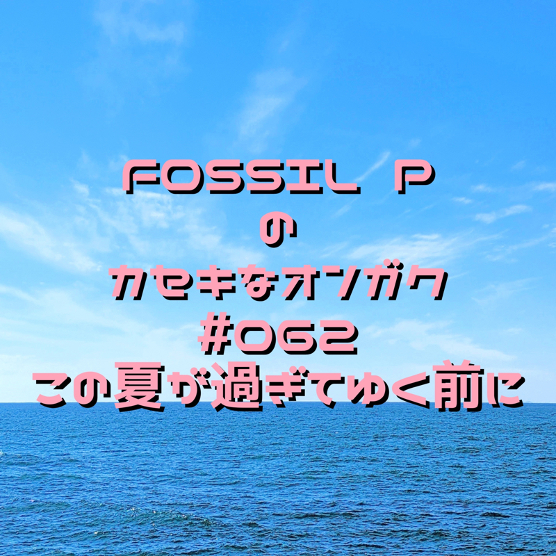FOSSIL Pのカセキなオンガク #062  この夏が過ぎてゆく前に