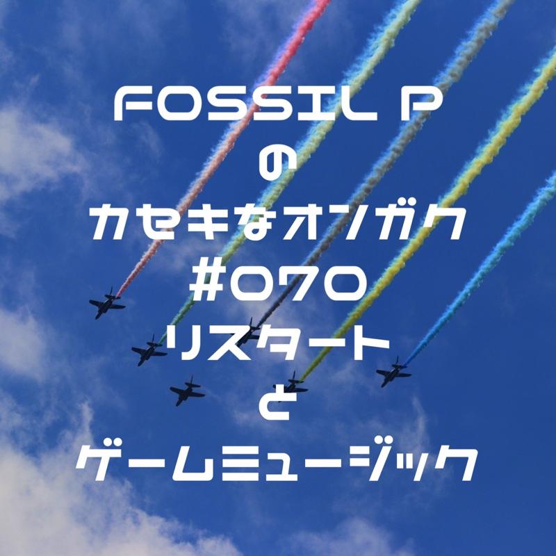 FOSSIL Pのカセキなオンガク #070   リスタートとゲームミュージック