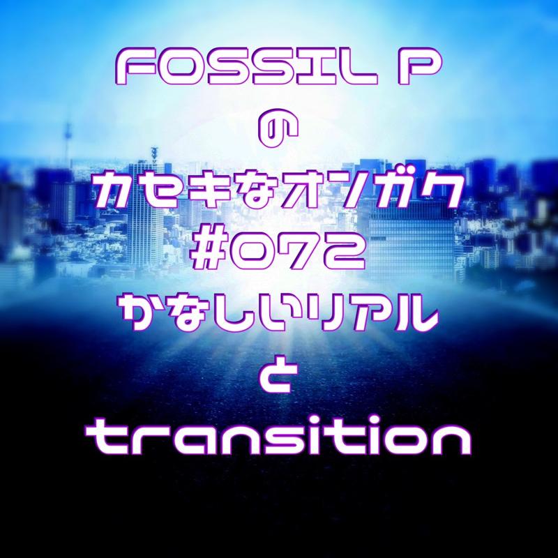 FOSSIL Pのカセキなオンガク #072   かなしいリアルとtransition