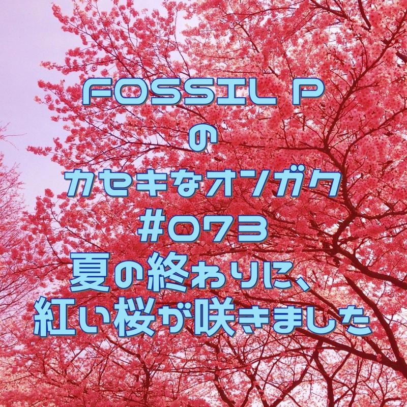 FOSSIL Pのカセキなオンガク #073   夏の終わりに、紅い桜が咲きました