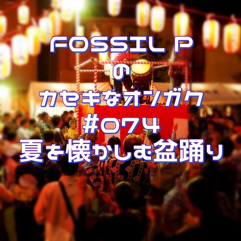 FOSSIL Pのカセキなオンガク #074    夏を懐かしむ盆踊り