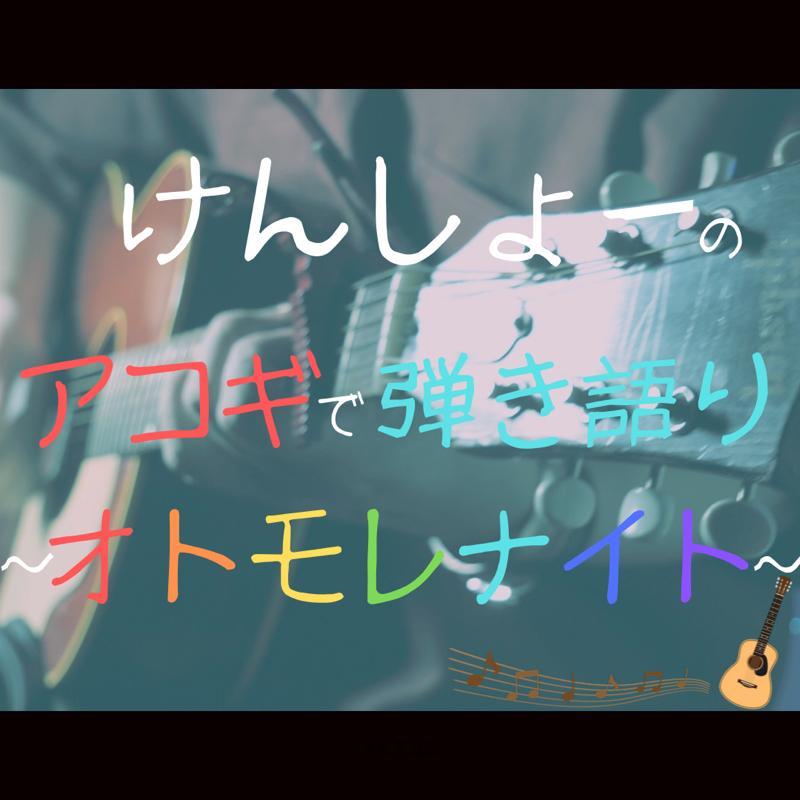 けんしょーのアコギで弾き語り〜オトモレナイト〜