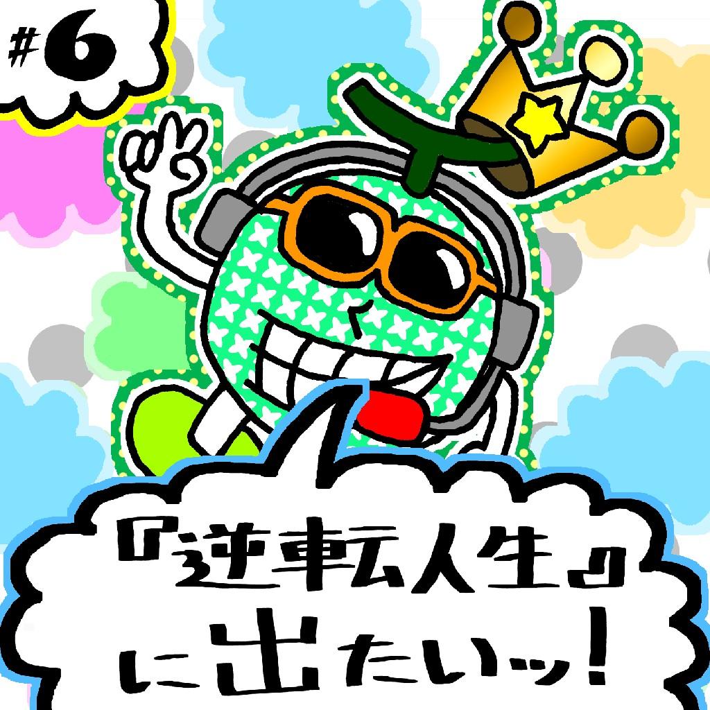 #6 人生を逆転させて、NHK『逆転人生』に出たいッ!