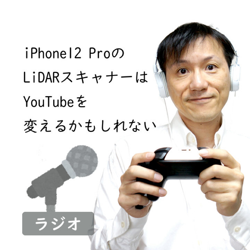 【#224】iPhone12 Pro搭載のLiDARスキャナーはYouTubeを変えるかもしれない
