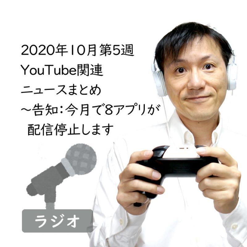 【#239】2020年10月第5週YouTube関連ニュースまとめ~お知らせ:今月で8アプリ配信終了