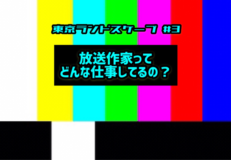 【東京ランドスケープ#3】放送作家ってどんな仕事してるの?