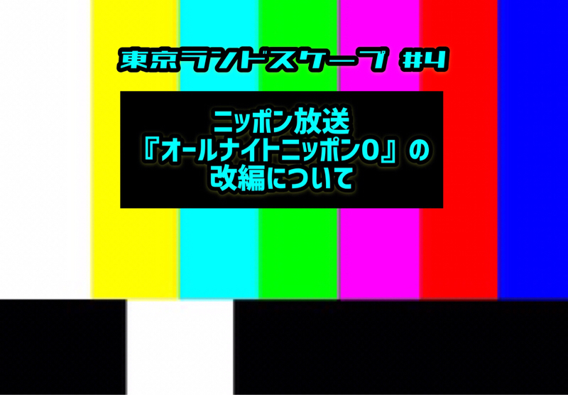 【東京ランドスケープ#4】ニッポン放送『オールナイトニッポン0』の改編について