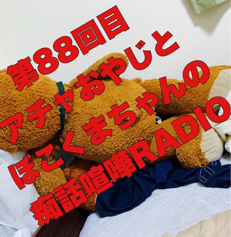 第88回目 アチャおやじとぼこくまちゃんの痴話喧嘩RADIO