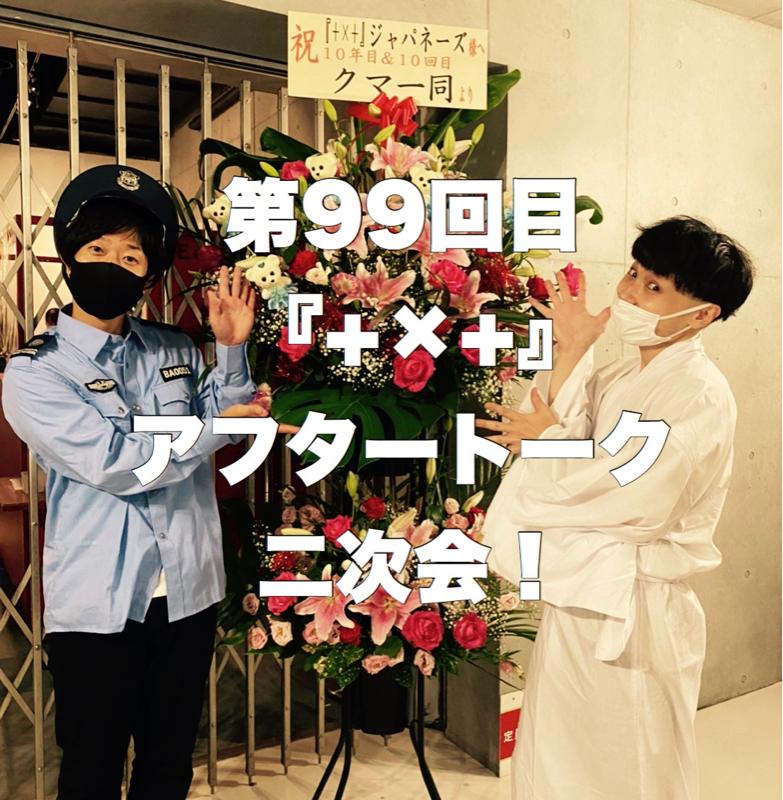 第99回目 『+×+』アフタートーク二次会!