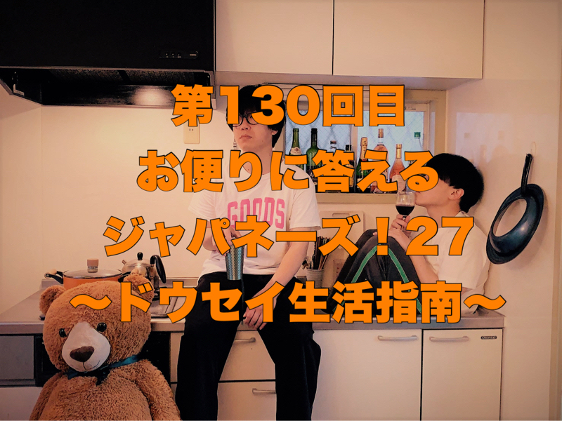 第130回目 お便りに答えるジャパネーズ!27〜ドウセイ生活指南〜