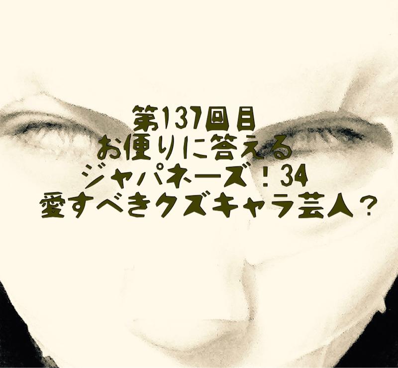 第137回目 お便りに答えるジャパネーズ!34〜愛すべきクズキャラ芸人?〜