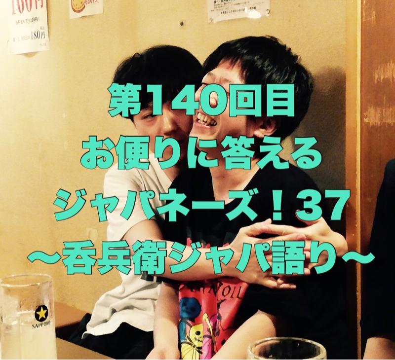 第140回目 お便りに答えるジャパネーズ!37〜呑兵衛ジャパ語り〜