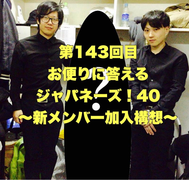 第143回目 お便りに答えるジャパネーズ!40〜新メンバー加入構想〜