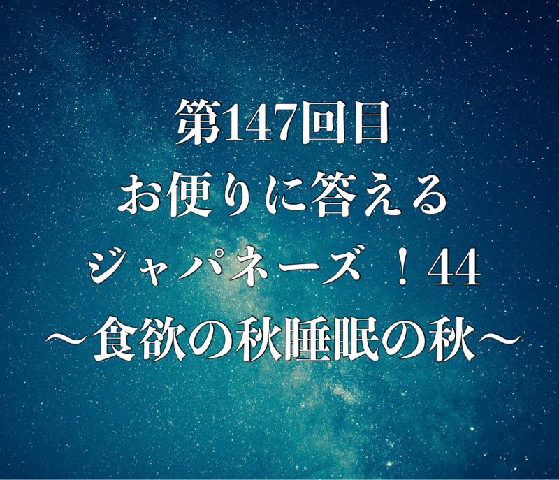 第147回目 お便りに答えるジャパネーズ !44〜食欲の秋睡眠の秋〜