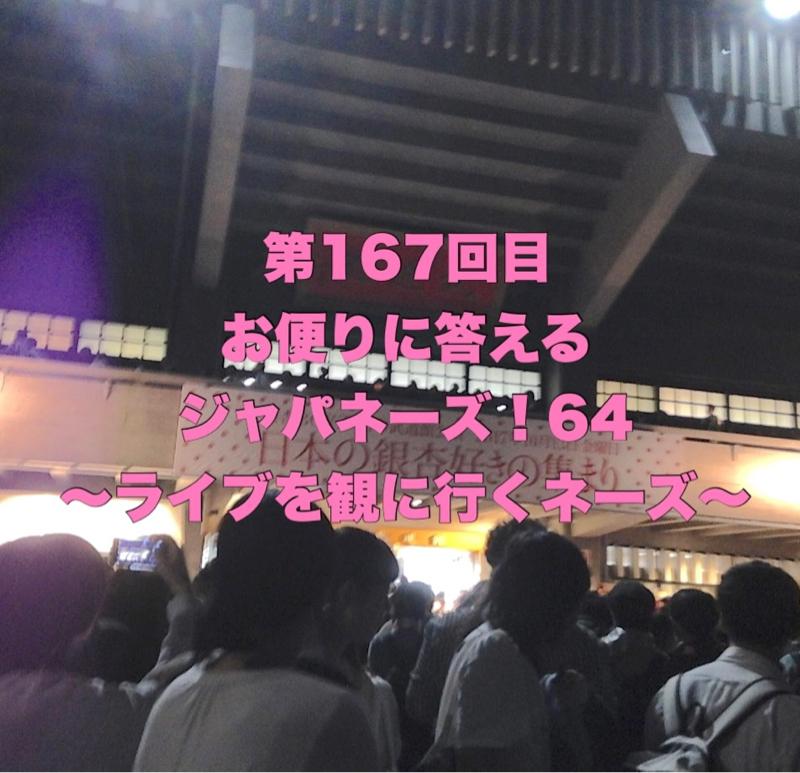 第167回目 お便りに答えるジャパネーズ!64〜ライブを観に行くネーズ〜