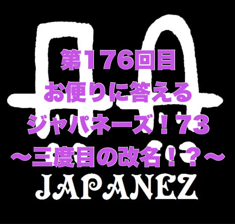 第176回目 お便りに答えるジャパネーズ!73〜三度目の改名!?〜