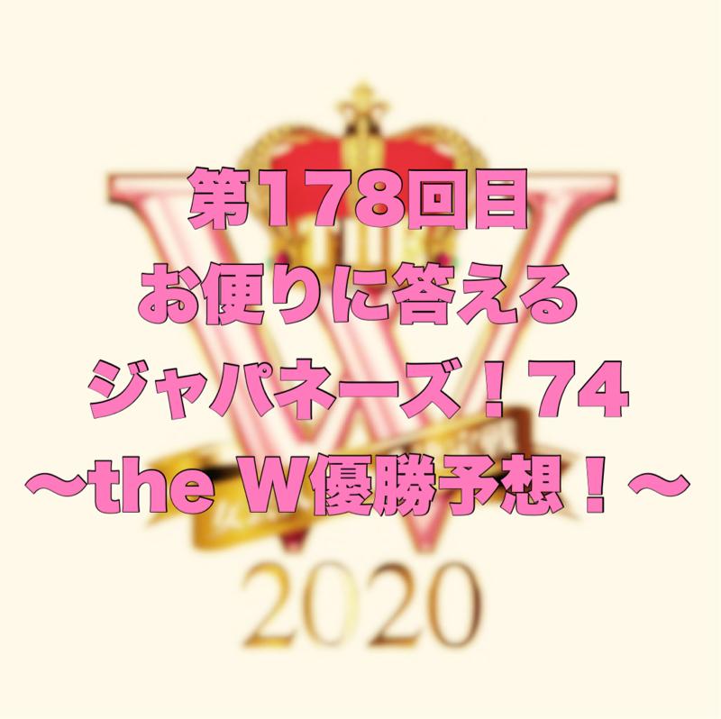 第178回目 お便りに答えるジャパネーズ!74〜the W優勝予想!〜