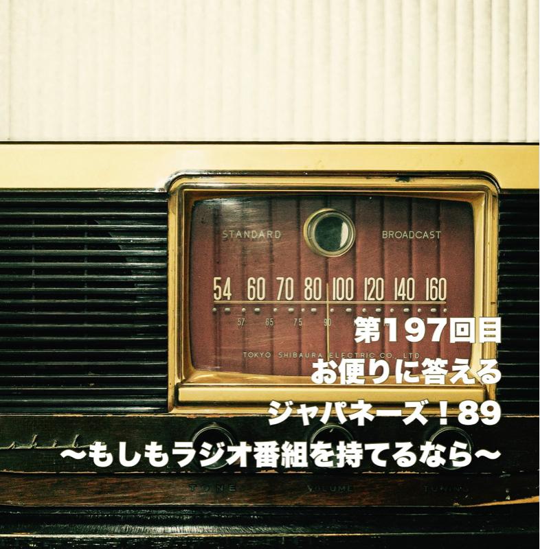 第197回目 お便りに答えるジャパネーズ!89〜もしもラジオ番組を持てるなら〜