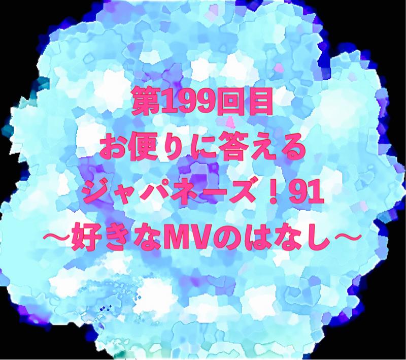 第199回目 お便りに答えるジャパネーズ!91〜好きなMVのはなし〜