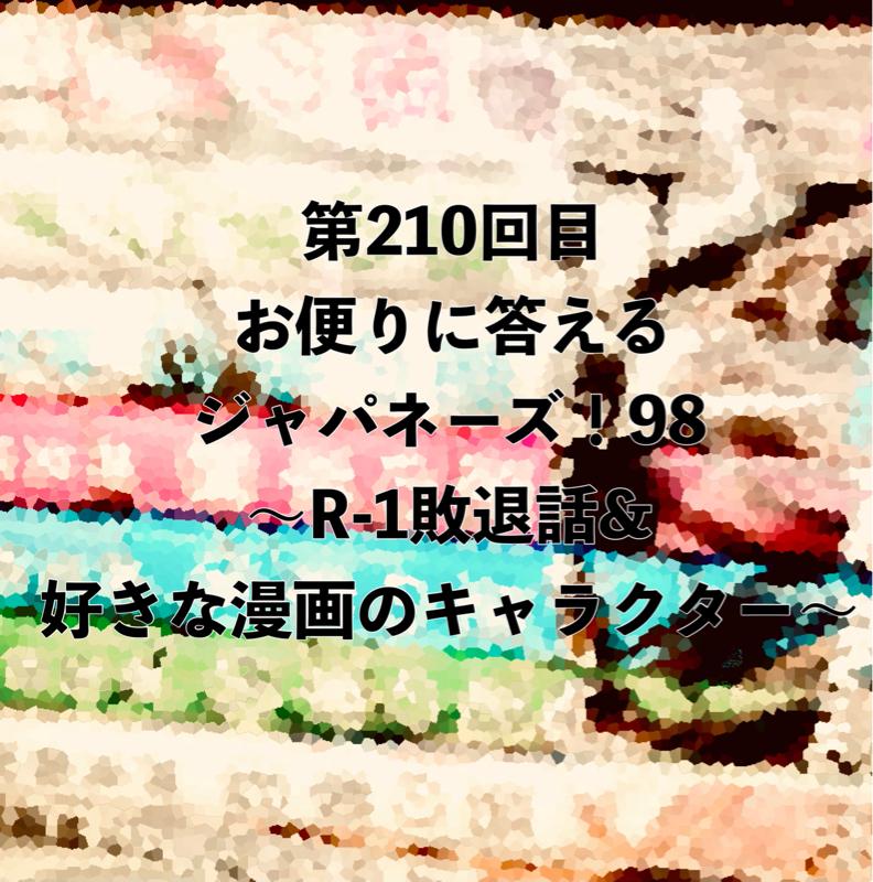 第210回目 お便りに答えるジャパネーズ!98〜R-1敗退話&好きな漫画のキャラクター〜