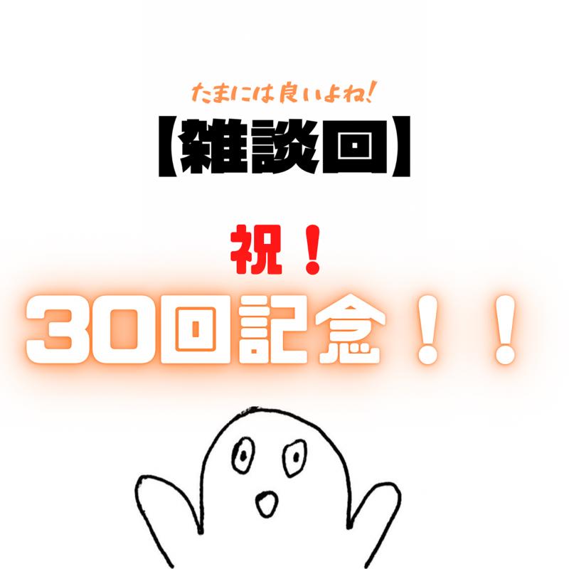 #30 【雑談回】30回記念なので、色々語っていく!