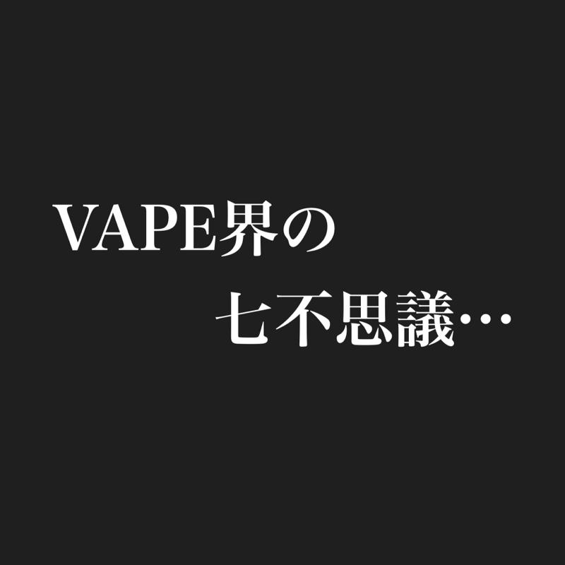個人的VAPE界の七不思議