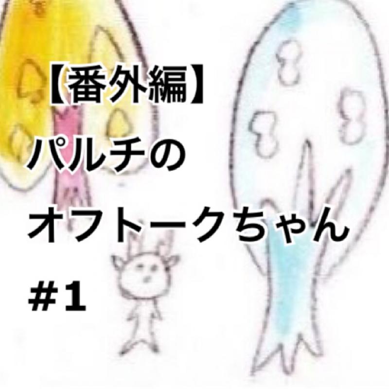 【番外編】パルチのオフトークちゃん #1