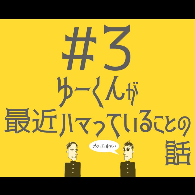 #3 ゆーくんが最近ハマってることの話
