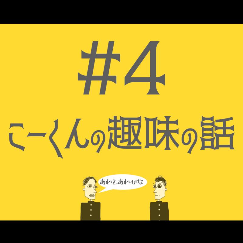 #4 こーくんの趣味の話
