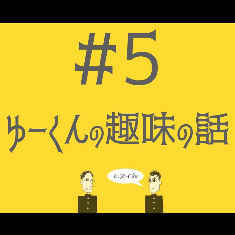 #5 ゆーくんの趣味の話