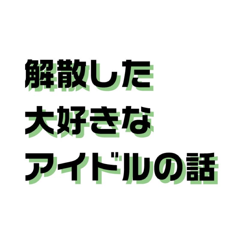 01.解散した大好きなアイドルの話